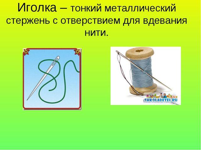 Иголка – тонкий металлический стержень с отверствием для вдевания нити.