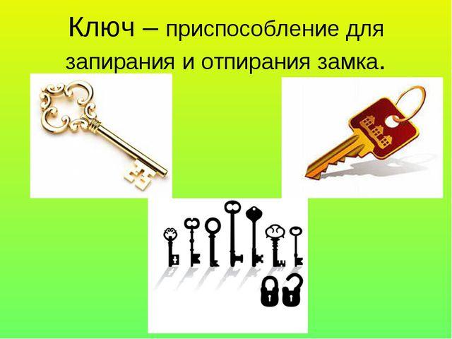 Ключ – приспособление для запирания и отпирания замка.