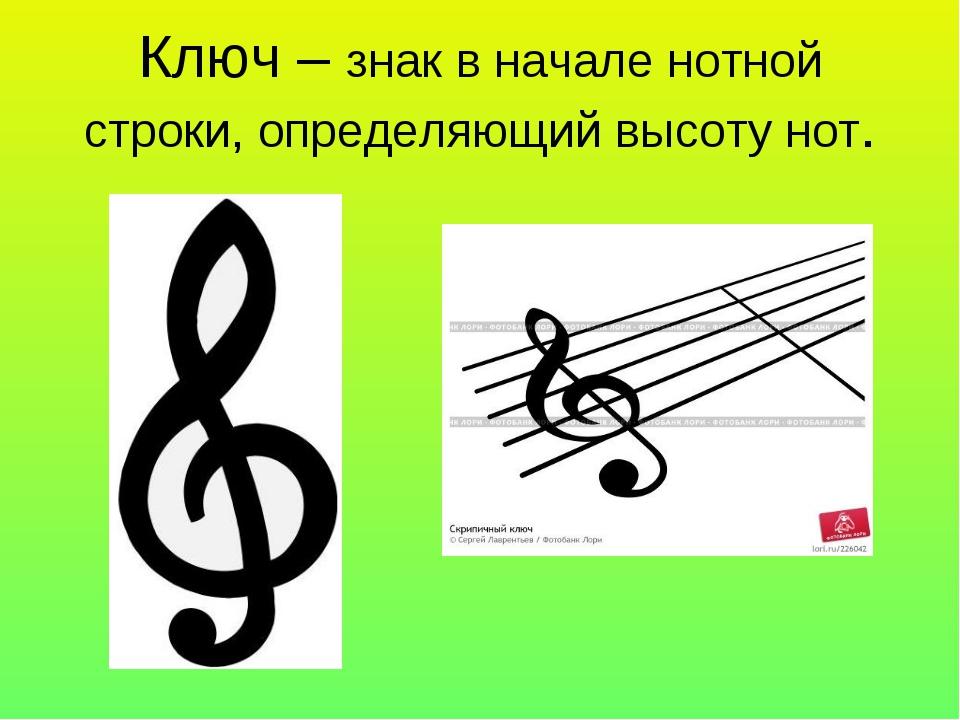 Ключ – знак в начале нотной строки, определяющий высоту нот.
