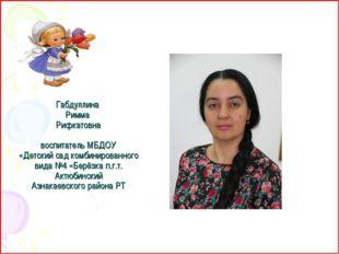 Габдуллина Римма Рифкатовна  воспитатель МБДОУ «Детский сад комбинированного