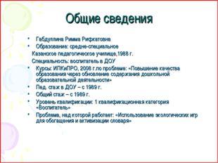 Общие сведения Габдуллина Римма Рифкатовна Образование: средне-специальное Ка