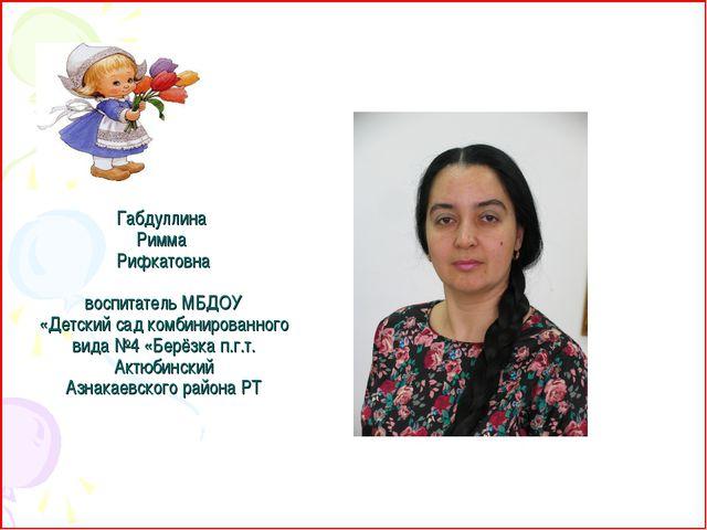 Габдуллина Римма Рифкатовна  воспитатель МБДОУ «Детский сад комбинированного...