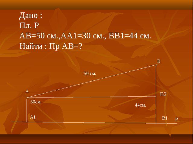 44см. Дано : Пл. Р АВ=50 см.,АА1=30 см., ВВ1=44 см. Найти : Пр АВ=? В1 Р А В...