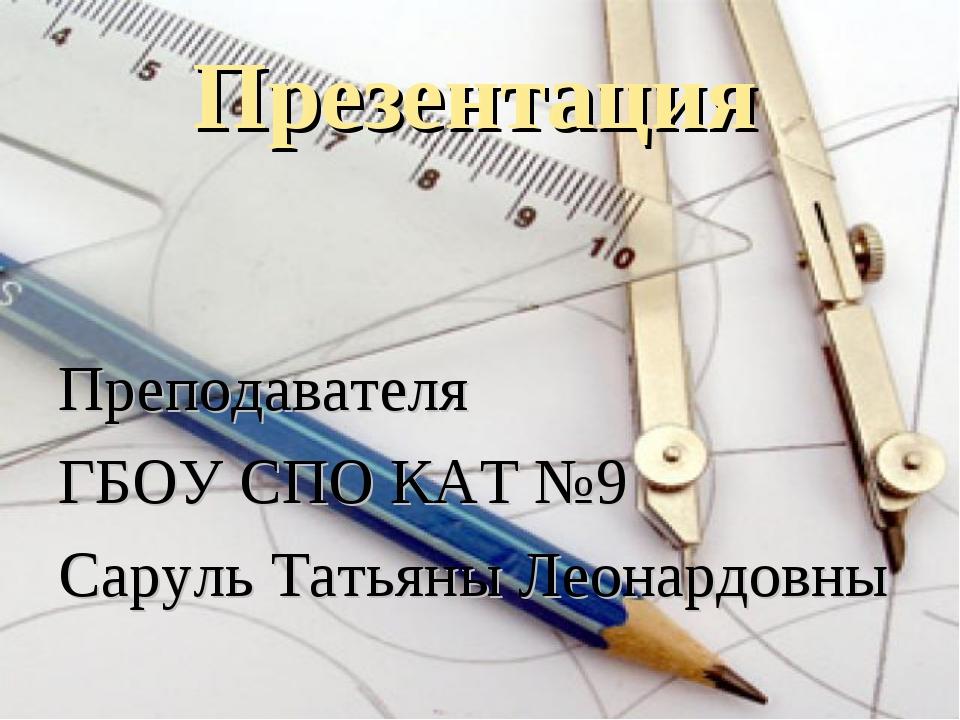 Презентация Преподавателя ГБОУ СПО КАТ №9 Саруль Татьяны Леонардовны