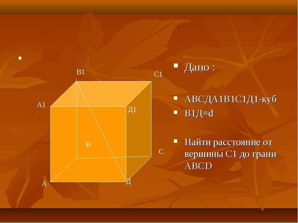 Дано : АВСДА1В1С1Д1-куб В1Д=d Найти расстояние от вершины C1 до грани ABCD В...
