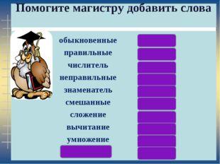 Помогите магистру добавить слова обыкновенные дроби правильные дроби числите
