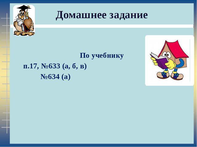 Домашнее задание По учебнику п.17, №633 (а, б, в) №634 (а)