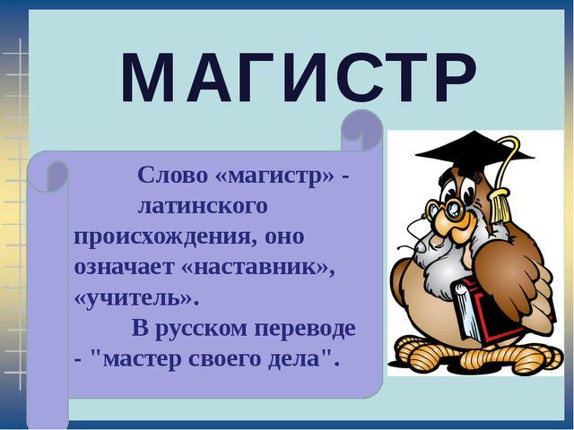 МАГИСТР Слово «магистр» - латинского происхождения, оно означает «наставник»...