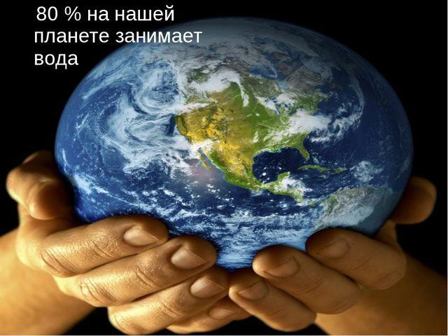 80 % на нашей планете занимает вода
