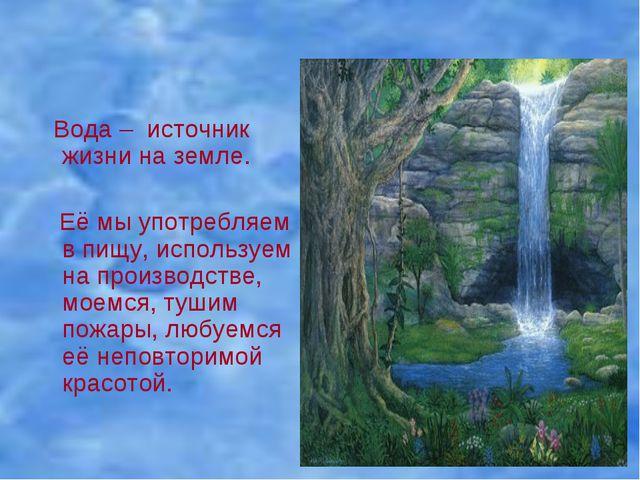 Вода – источник жизни на земле. Её мы употребляем в пищу, используем на прои...