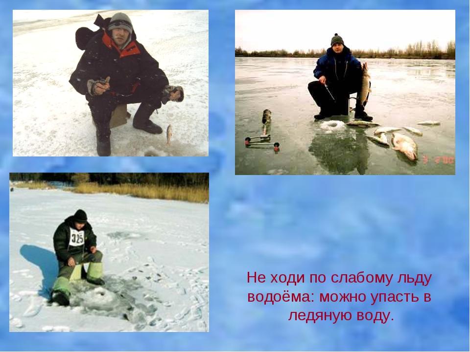 Не ходи по слабому льду водоёма: можно упасть в ледяную воду.