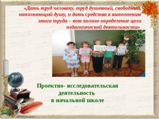 Проектно- исследовательская деятельность в начальной школе «Дать труд человек