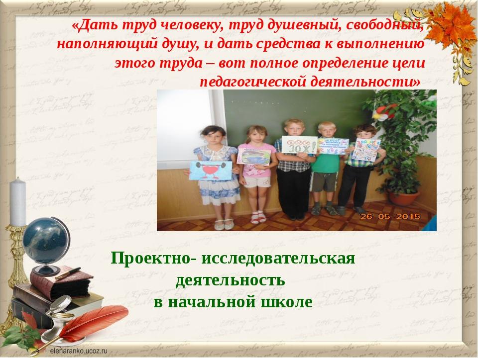 Проектно- исследовательская деятельность в начальной школе «Дать труд человек...