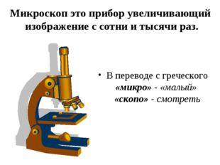 Микроскоп это прибор увеличивающий изображение с сотни и тысячи раз. В перево
