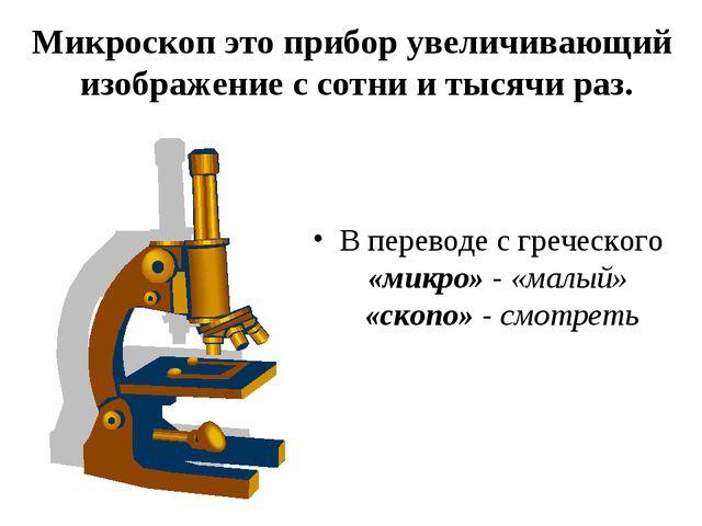 Микроскоп это прибор увеличивающий изображение с сотни и тысячи раз. В перево...