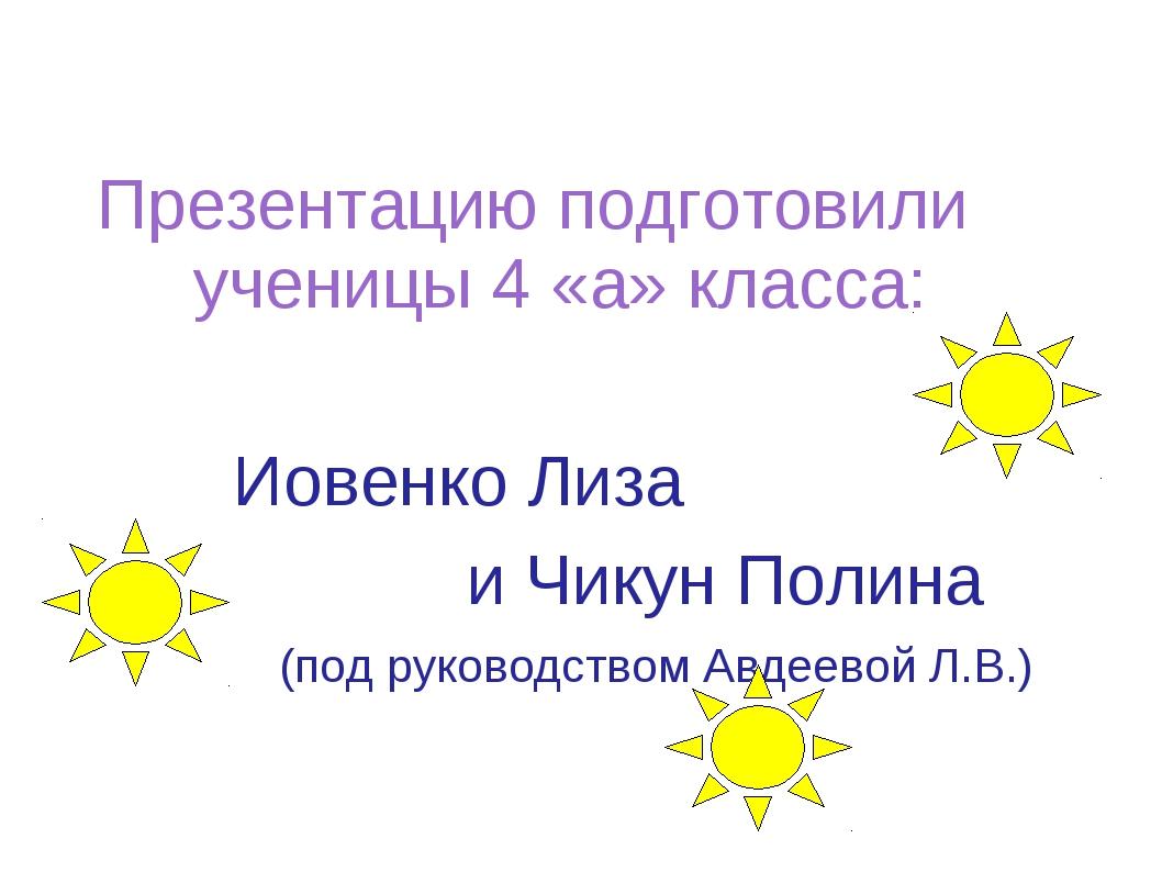 Презентацию подготовили ученицы 4 «а» класса: Иовенко Лиза и Чикун Полина (п...