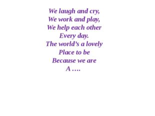 We laugh and cry, We work and play, We help each other Every day. The world's
