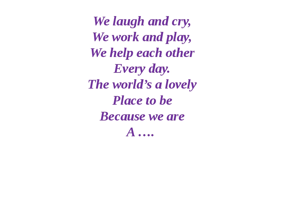 We laugh and cry, We work and play, We help each other Every day. The world's...