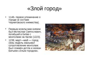 «Злой город» 1146- первое упоминание о городе (в составе Черниговского княжес