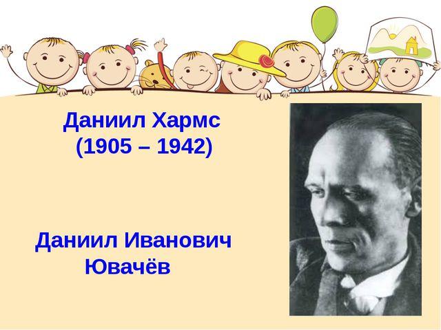 Даниил Хармс (1905 – 1942) Даниил Иванович Ювачёв
