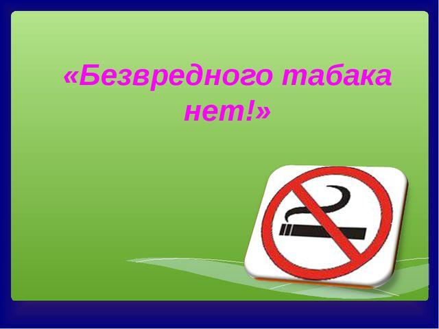 «Безвредного табака нет!»
