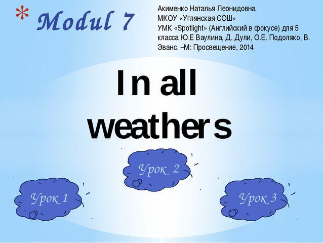 Modul 7 In all weathers Акименко Наталья Леонидовна МКОУ «Углянская СОШ» УМК...
