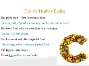 Tips for Healthy Eating Eat more high - fibre (волокно) food. - Fresh fruit,