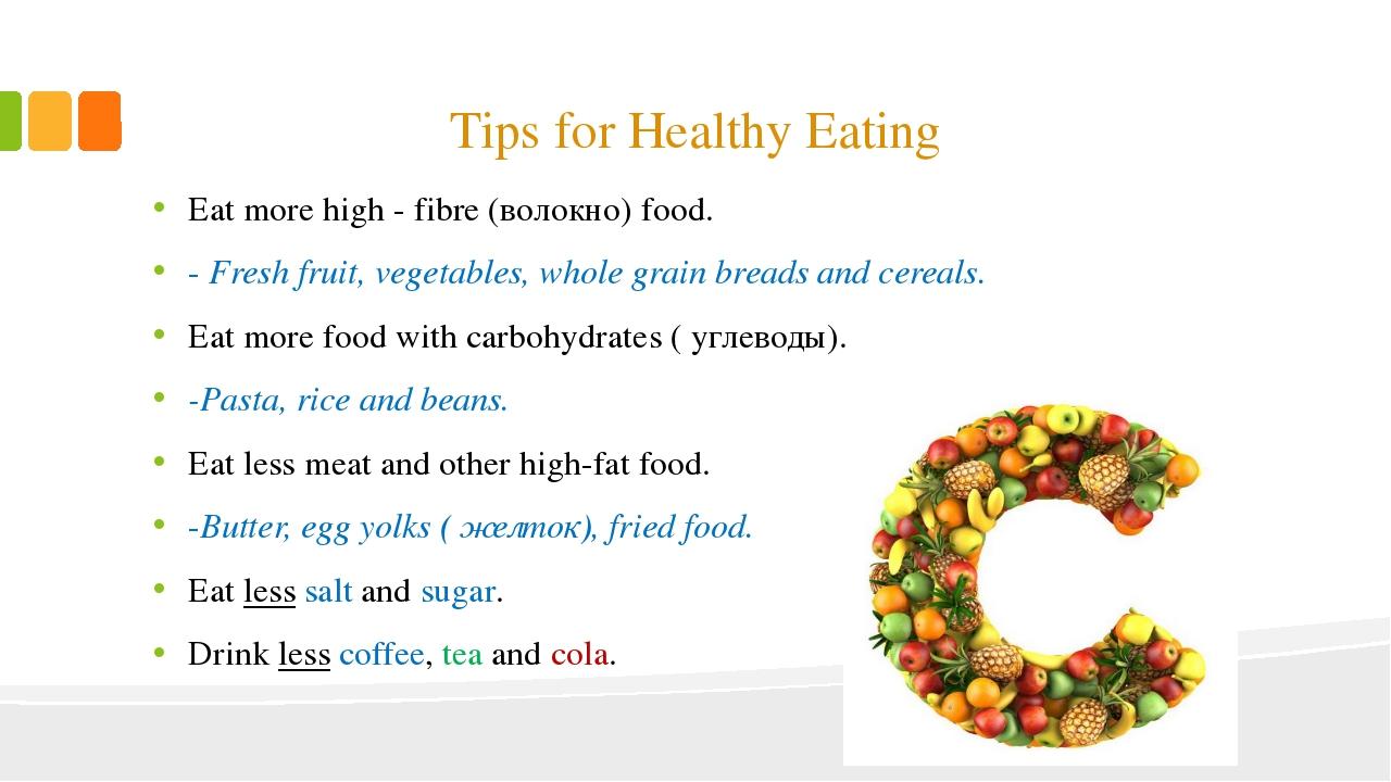 Tips for Healthy Eating Eat more high - fibre (волокно) food. - Fresh fruit,...