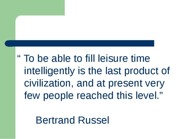 """ To be able to fill leisure time intelligently is the last product of civili..."