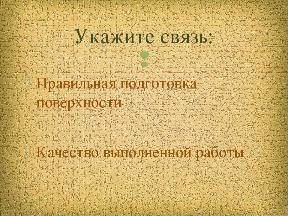 Правильная подготовка поверхности Качество выполненной работы Укажите связь: 
