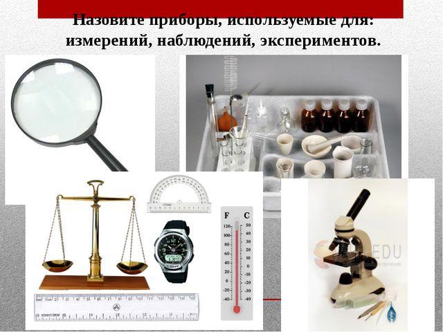 Назовите приборы, используемые для: измерений, наблюдений, экспериментов.