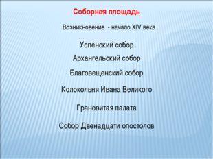Соборная площадь Возникновение - начало XIV века Архангельский собор Успенски
