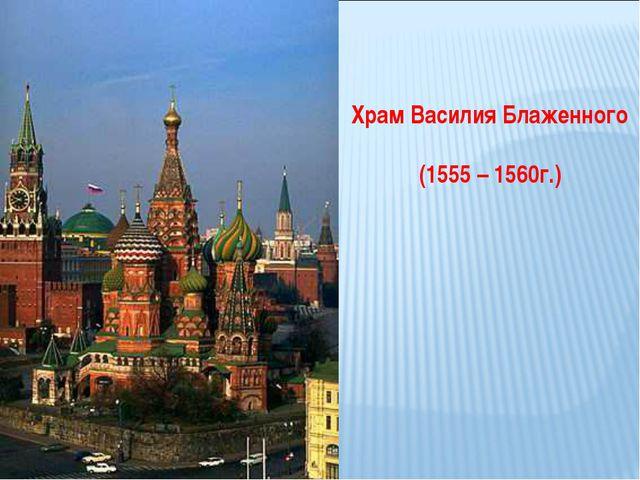 Храм Василия Блаженного (1555 – 1560г.)
