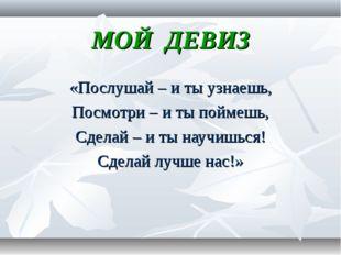 МОЙ ДЕВИЗ «Послушай – и ты узнаешь, Посмотри – и ты поймешь, Сделай – и ты на