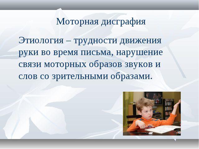 Моторная дисграфия Этиология – трудности движения руки во время письма, наруш...