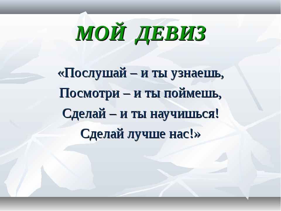 МОЙ ДЕВИЗ «Послушай – и ты узнаешь, Посмотри – и ты поймешь, Сделай – и ты на...