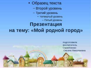 Презентация на тему: «Мой родной город» подготовила воспитатель Скрипченко О