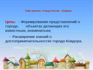 Тема проекта: «Город России – Ковдор» Цель: - Формирование представлений о г