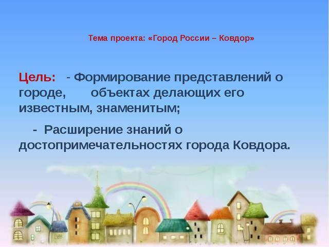 Тема проекта: «Город России – Ковдор» Цель: - Формирование представлений о г...