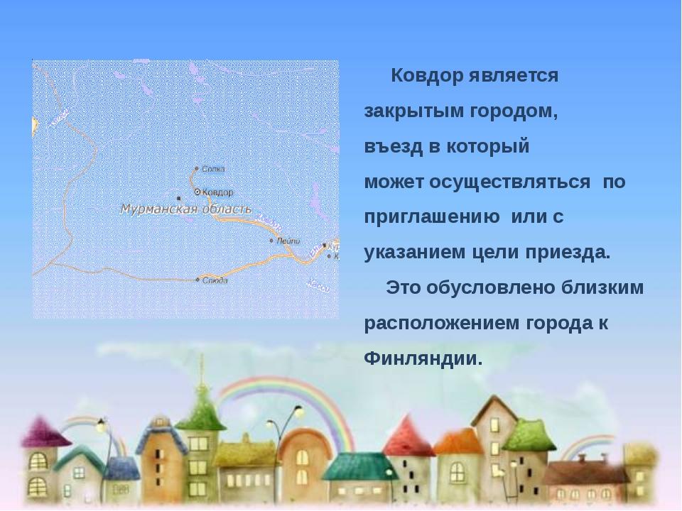 Ковдор является закрытым городом, въезд в который может осуществляться по пр...