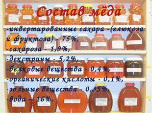 Состав мёда -инвертированные сахара -(глюкоза и фруктоза) - 75%, -сахароза -