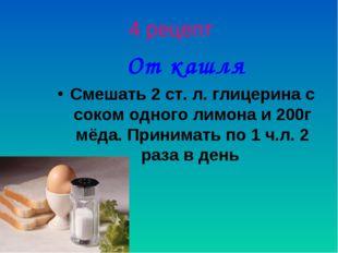 4 рецепт От кашля Смешать 2 ст. л. глицерина с соком одного лимона и 200г мёд