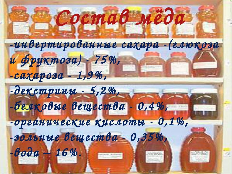 Состав мёда -инвертированные сахара -(глюкоза и фруктоза) - 75%, -сахароза -...