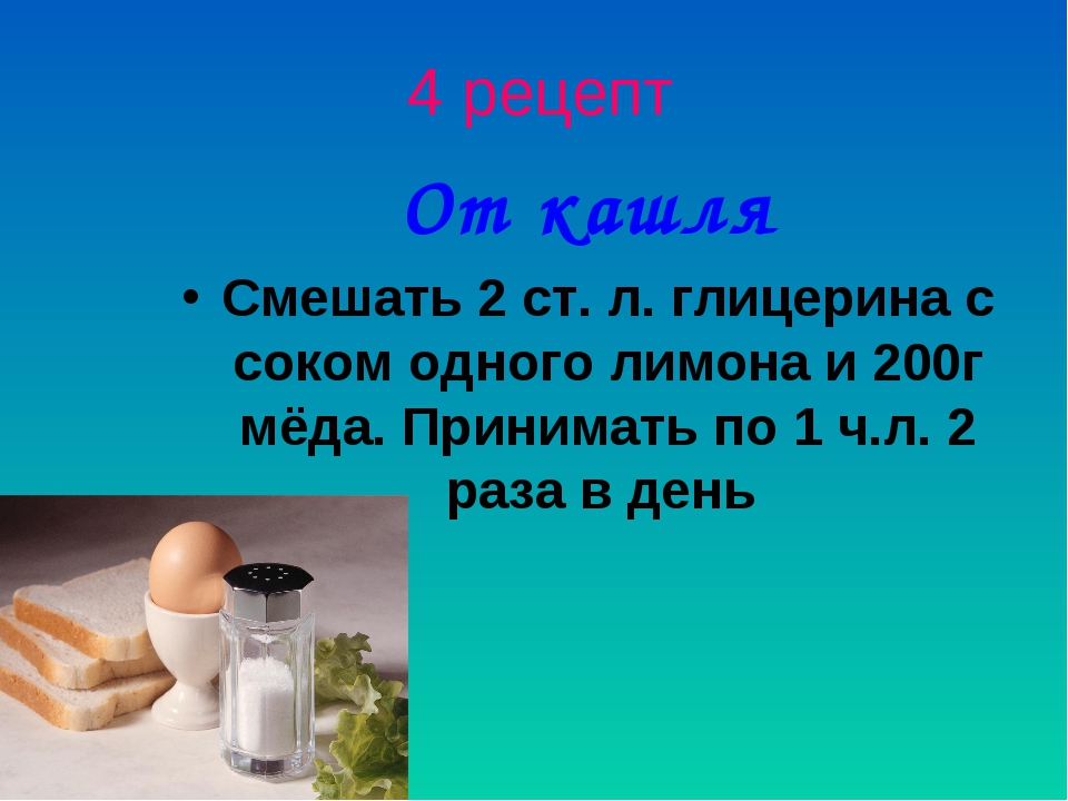 4 рецепт От кашля Смешать 2 ст. л. глицерина с соком одного лимона и 200г мёд...