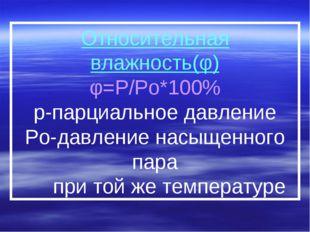Относительная влажность(φ) φ=P/Po*100% р-парциальное давление Po-давление нас