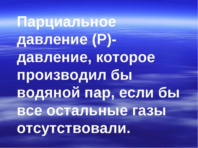 Парциальное давление (Р)- давление, которое производил бы водяной пар, если б...