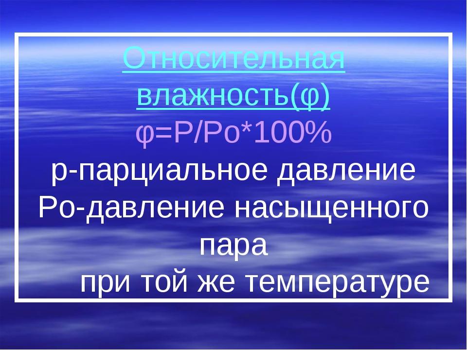 Относительная влажность(φ) φ=P/Po*100% р-парциальное давление Po-давление нас...