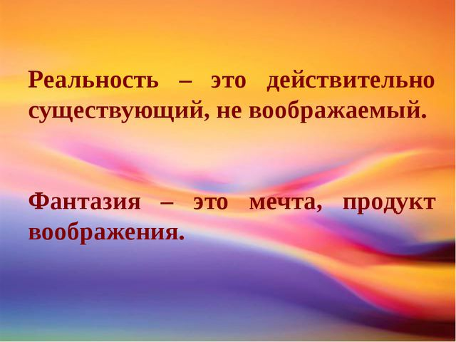 Реальность – это действительно существующий, не воображаемый. Фантазия – это...