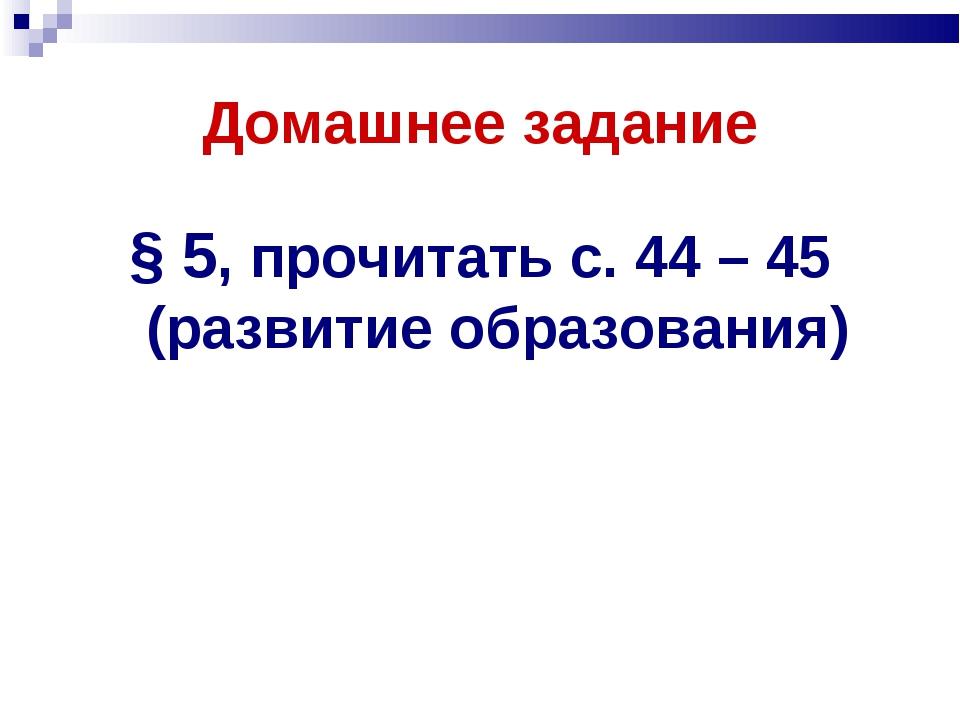 Домашнее задание § 5, прочитать с. 44 – 45 (развитие образования)