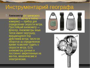 Инструментарий географа Анемометр (от греческого anemos — ветер и metreo — из